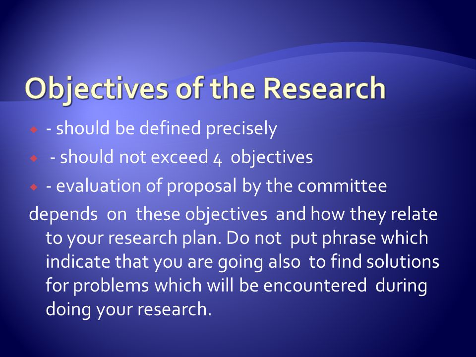  - should be defined precisely  - should not exceed 4 objectives  - evaluation of proposal by the committee depends on these objectives and how they relate to your research plan.