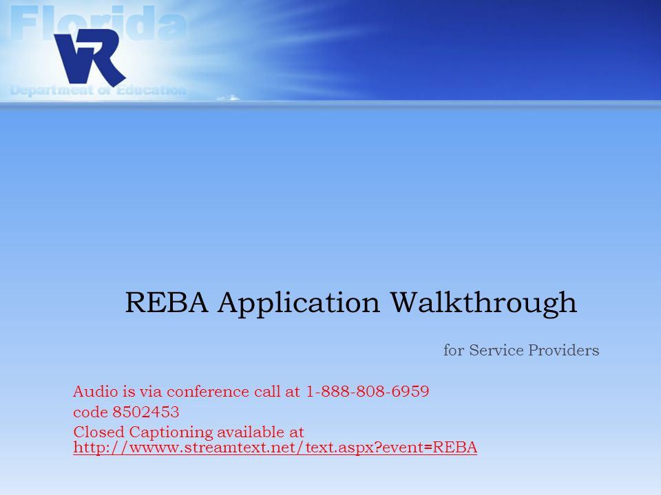 REBA Application Walkthrough for Service Providers Audio is via conference call at 1-888-808-6959 code 8502453 Closed Captioning available at http://wwww.streamtext.net/text.aspx event=REBA