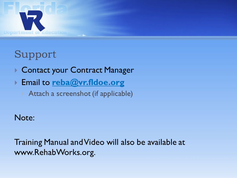 Support  Contact your Contract Manager  Email to reba@vr.fldoe.org  Attach a screenshot (if applicable) Note: Training Manual and Video will also be available at www.RehabWorks.org.