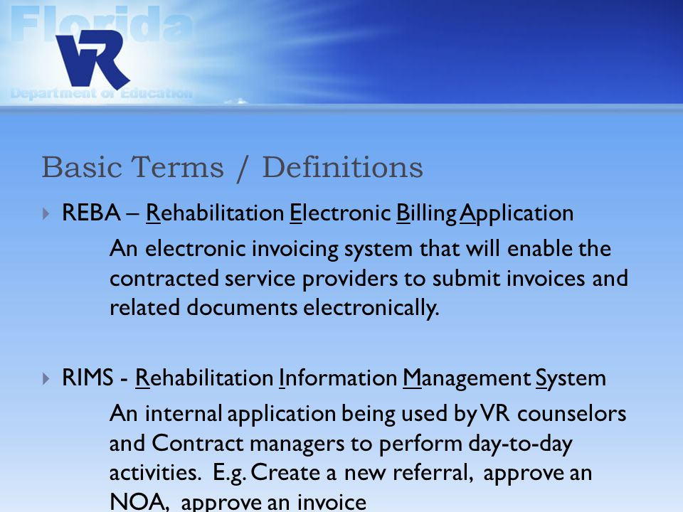 Basic Terms / Definitions  REBA – Rehabilitation Electronic Billing Application An electronic invoicing system that will enable the contracted service providers to submit invoices and related documents electronically.
