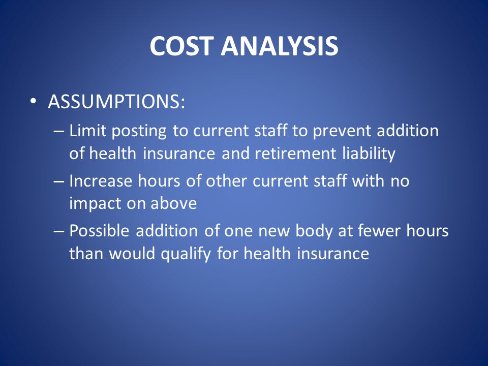 COST ANALYSIS ASSUMPTIONS: – Limit posting to current staff to prevent addition of health insurance and retirement liability – Increase hours of other current staff with no impact on above – Possible addition of one new body at fewer hours than would qualify for health insurance