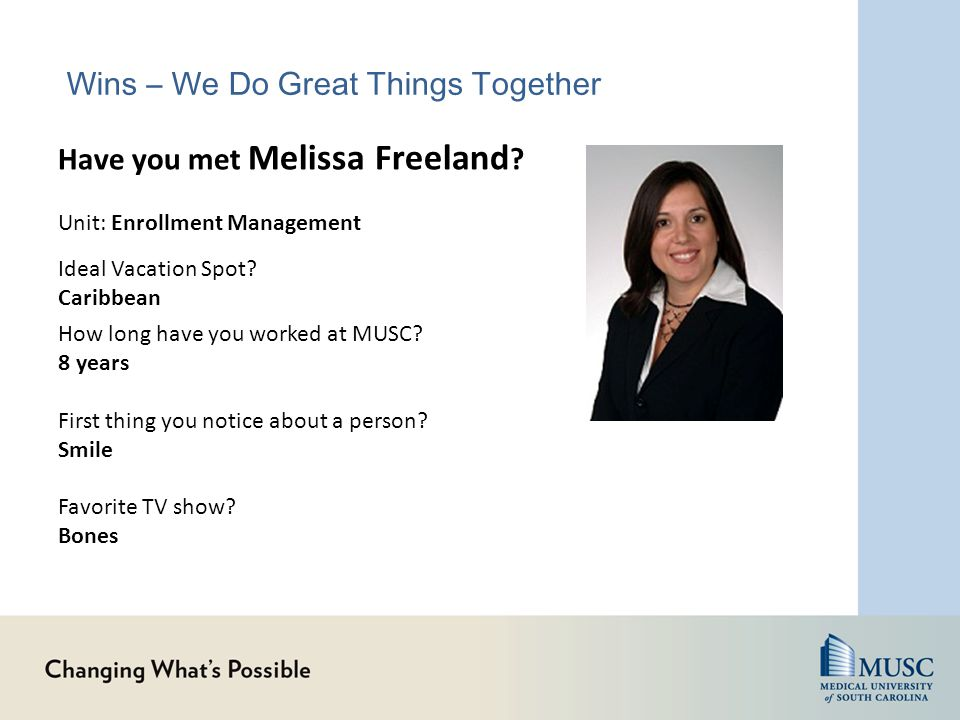 How long have you worked at MUSC? 8 years First thing you notice about a person? Smile Favorite TV show? Bones Have you met Melissa Freeland ? Unit: E