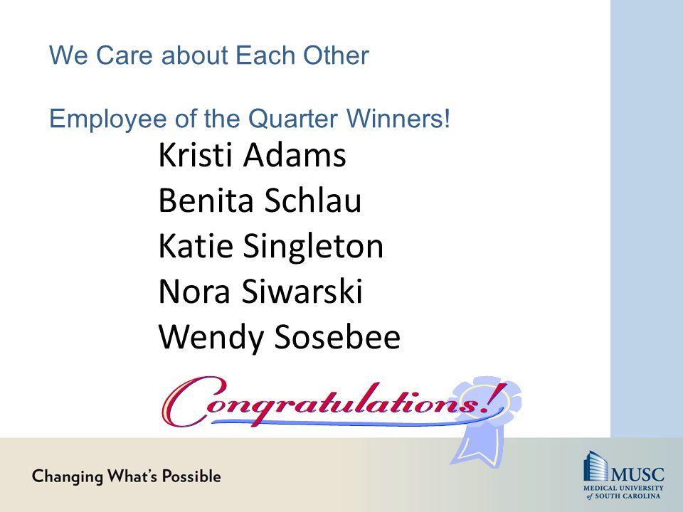 We Care about Each Other Employee of the Quarter Winners! Kristi Adams Benita Schlau Katie Singleton Nora Siwarski Wendy Sosebee