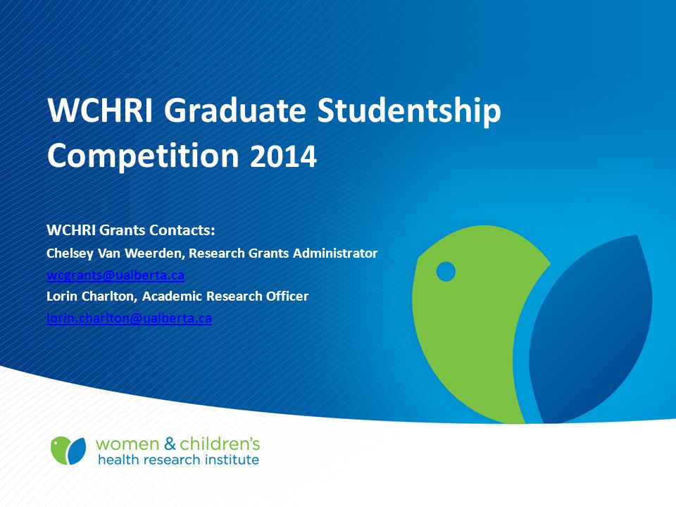 WCHRI Graduate Studentship Competition 2014 WCHRI Grants Contacts: Chelsey Van Weerden, Research Grants Administrator wcgrants@ualberta.ca Lorin Charlton, Academic Research Officer lorin.charlton@ualberta.ca