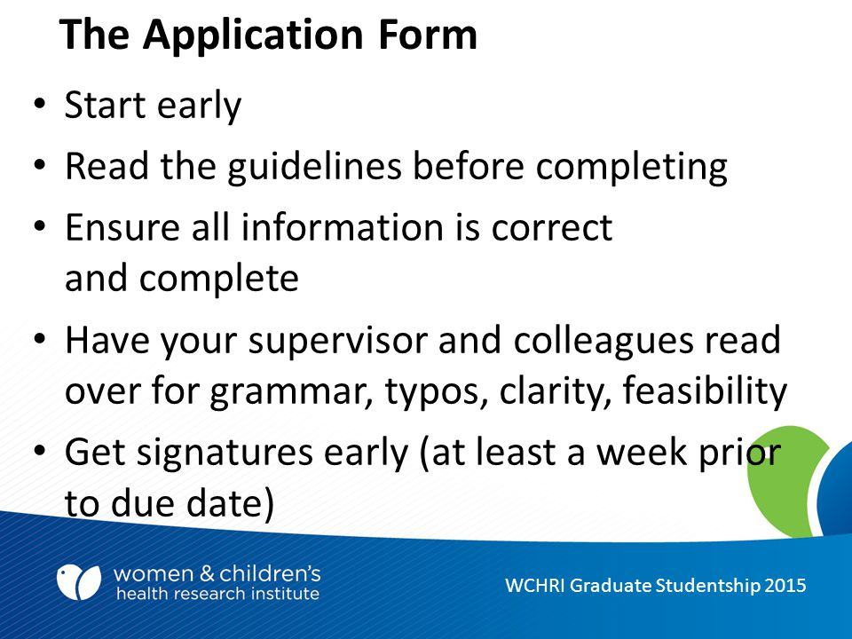 The Application Form WCHRI Graduate Studentship 2015 Start early Read the guidelines before completing Ensure all information is correct and complete Have your supervisor and colleagues read over for grammar, typos, clarity, feasibility Get signatures early (at least a week prior to due date)