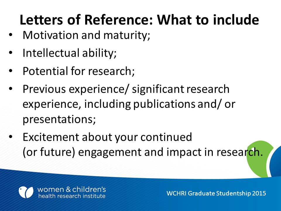 Letters of Reference: What to include Motivation and maturity; Intellectual ability; Potential for research; Previous experience/ significant research experience, including publications and/ or presentations; Excitement about your continued (or future) engagement and impact in research.