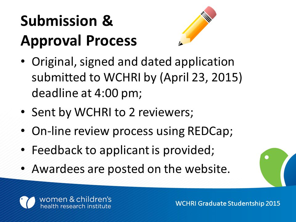 Submission & Approval Process Original, signed and dated application submitted to WCHRI by (April 23, 2015) deadline at 4:00 pm; Sent by WCHRI to 2 reviewers; On-line review process using REDCap; Feedback to applicant is provided; Awardees are posted on the website.