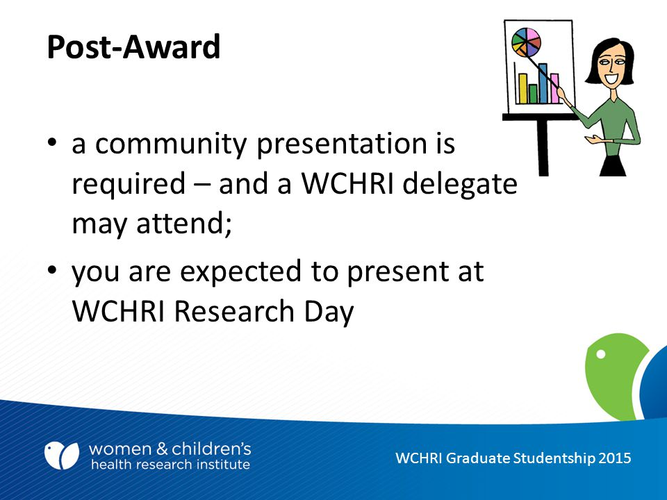 Post-Award a community presentation is required – and a WCHRI delegate may attend; you are expected to present at WCHRI Research Day WCHRI Graduate Studentship 2015