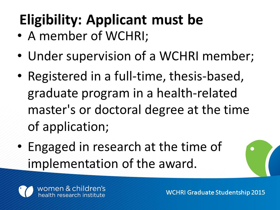 Eligibility: Applicant must be A member of WCHRI; Under supervision of a WCHRI member; Registered in a full-time, thesis-based, graduate program in a health-related master s or doctoral degree at the time of application; Engaged in research at the time of implementation of the award.