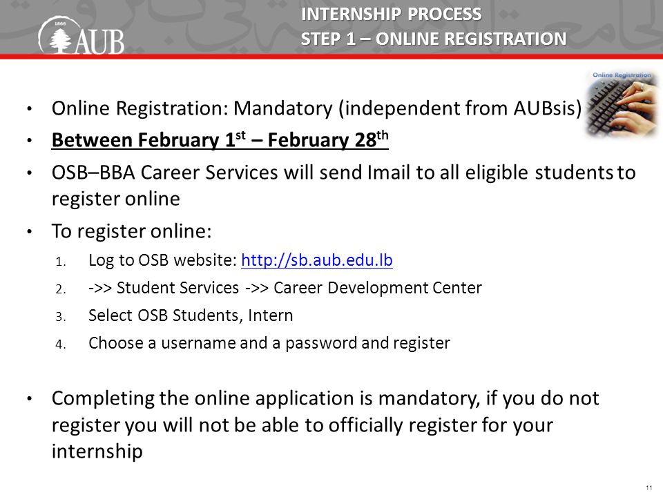 INTERNSHIP PROCESS STEP 1 – ONLINE REGISTRATION Online Registration: Mandatory (independent from AUBsis) Between February 1 st – February 28 th OSB–BBA Career Services will send Imail to all eligible students to register online To register online: 1.