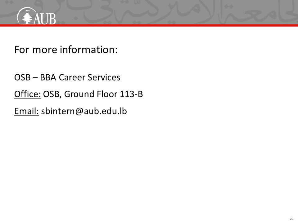 For more information: OSB – BBA Career Services Office: OSB, Ground Floor 113-B Email: sbintern@aub.edu.lb 23