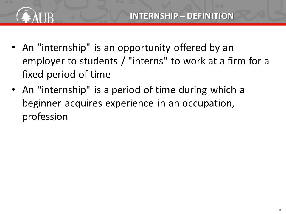 INTERNSHIP – DEFINITION An internship is an opportunity offered by an employer to students / interns to work at a firm for a fixed period of time An internship is a period of time during which a beginner acquires experience in an occupation, profession 3