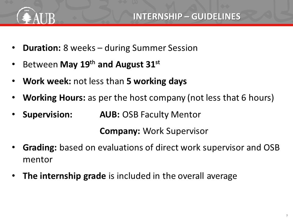INTERNSHIP – GUIDELINES Duration: 8 weeks – during Summer Session Between May 19 th and August 31 st Work week: not less than 5 working days Working Hours: as per the host company (not less that 6 hours) Supervision:AUB: OSB Faculty Mentor Company: Work Supervisor Grading: based on evaluations of direct work supervisor and OSB mentor The internship grade is included in the overall average 7