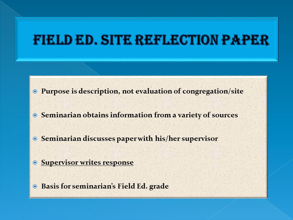  Brief (2-3 page) paper at end of each semester  Choice of questions  Discuss with supervisor  Supervisor writes response  Seminarian submits both to Field Ed.