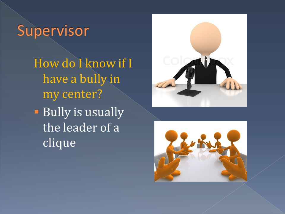 How do I know if I have a bully in my center  Bully is usually the leader of a clique