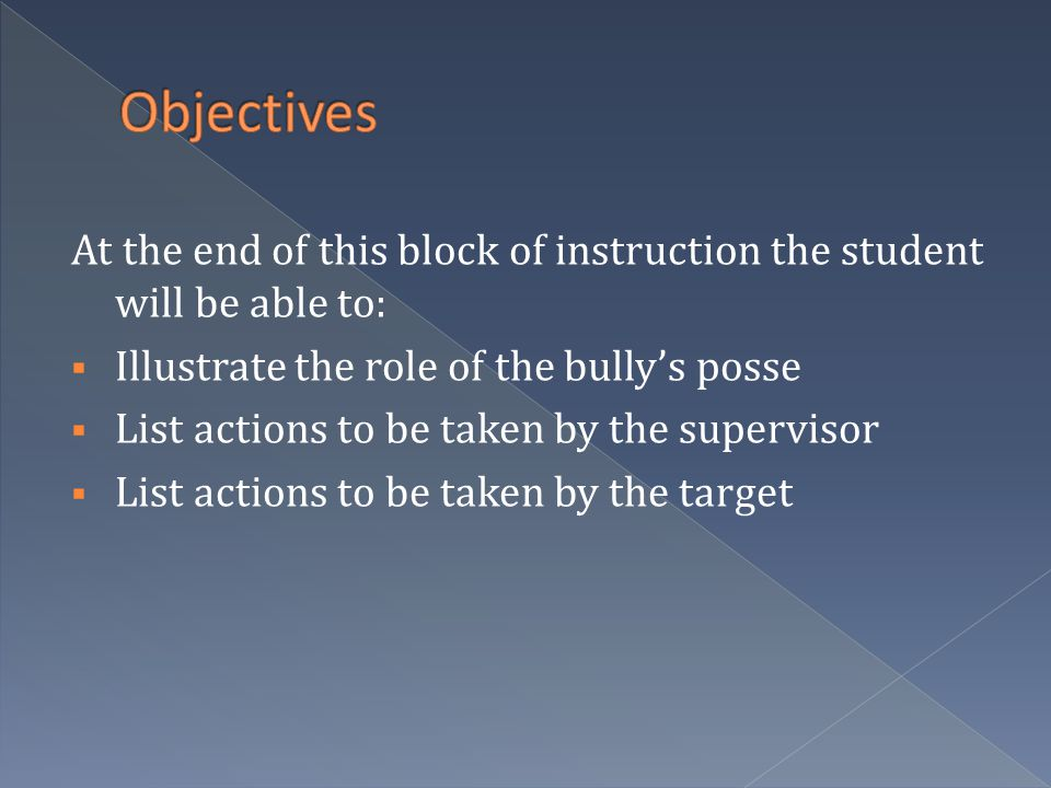 At the end of this block of instruction the student will be able to:  Illustrate the role of the bully's posse  List actions to be taken by the supervisor  List actions to be taken by the target