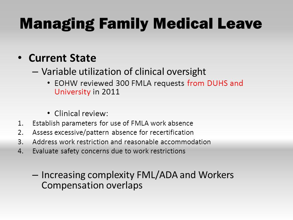 Managing Family Medical Leave Current State – Variable utilization of clinical oversight EOHW reviewed 300 FMLA requests from DUHS and University in 2011 Clinical review: 1.Establish parameters for use of FMLA work absence 2.Assess excessive/pattern absence for recertification 3.Address work restriction and reasonable accommodation 4.Evaluate safety concerns due to work restrictions – Increasing complexity FML/ADA and Workers Compensation overlaps
