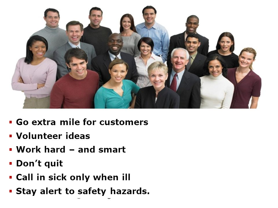 Goe for customers  Volunteers ideas  Works hard – and smart  Doesn't quit  Calls in sick only when ill  Stays alert to safety hazards. Discreti