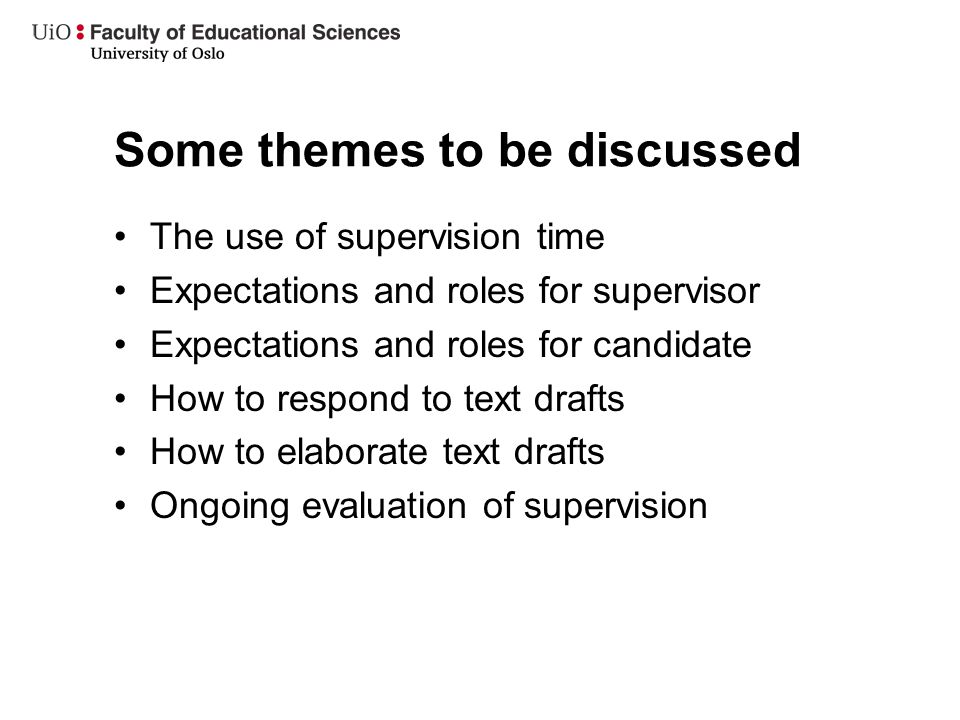 Some themes to be discussed The use of supervision time Expectations and roles for supervisor Expectations and roles for candidate How to respond to t