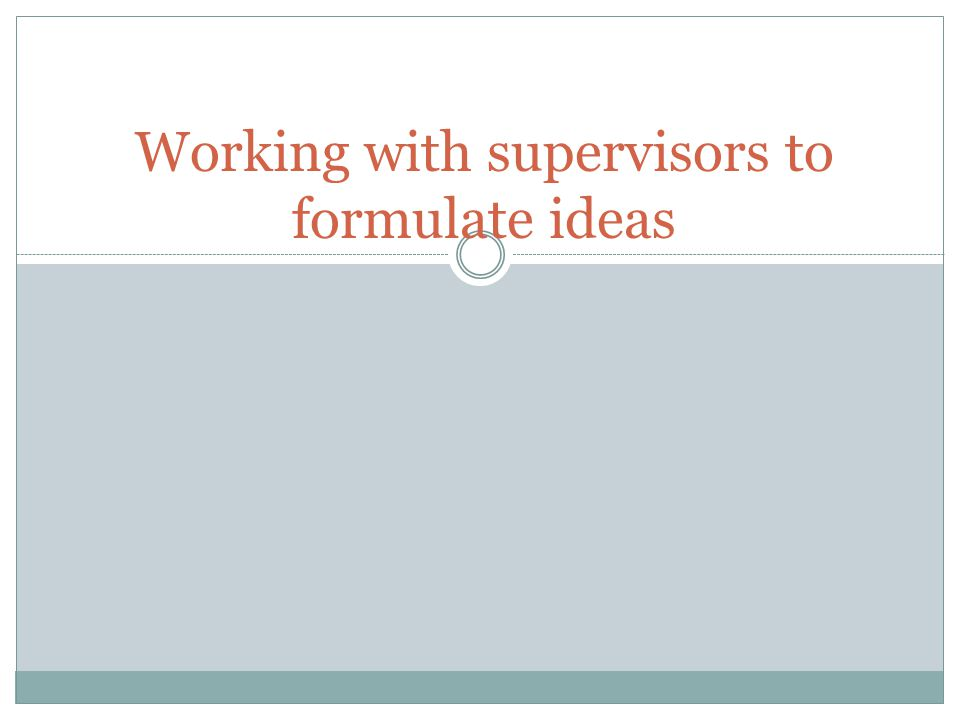 Working with supervisors to formulate ideas