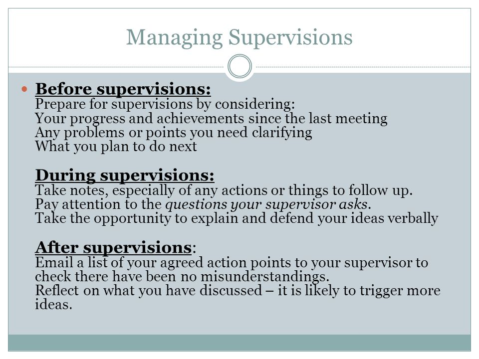 Managing Supervisions Before supervisions: Prepare for supervisions by considering: Your progress and achievements since the last meeting Any problems