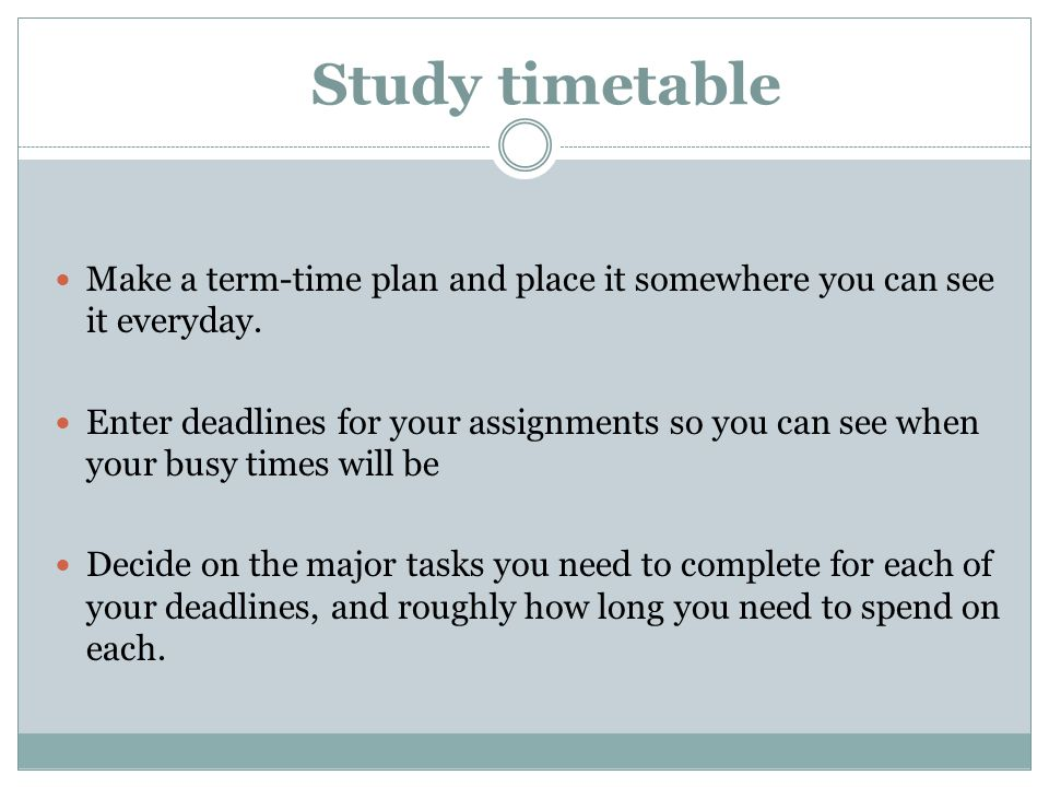 Study timetable Make a term-time plan and place it somewhere you can see it everyday.