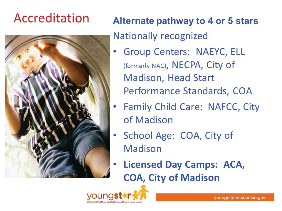 youngstar.wisconsin.gov Accreditation Nationally recognized Group Centers: NAEYC, ELL (formerly NAC), NECPA, City of Madison, Head Start Performance Standards, COA Family Child Care: NAFCC, City of Madison School Age: COA, City of Madison Licensed Day Camps: ACA, COA, City of Madison Alternate pathway to 4 or 5 stars
