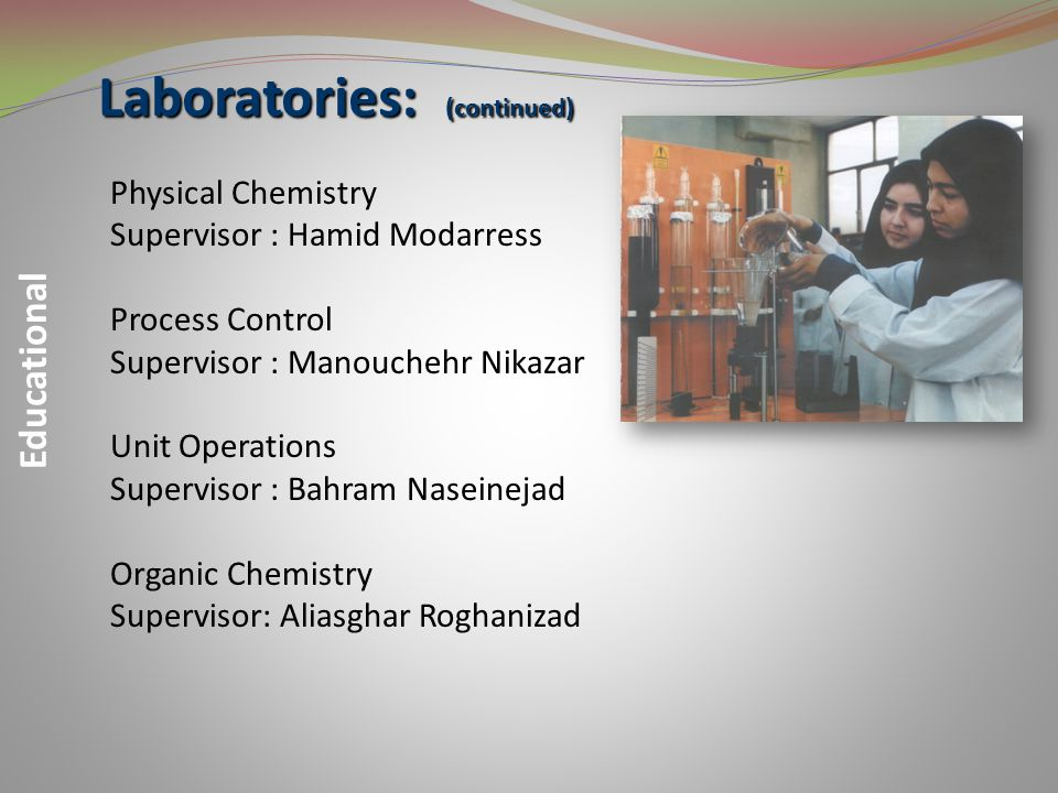 Laboratories: Educational Analitical Chemistry Supervisor: Mohammad Edrisi Fluid Mechanics Supervisor : Bahram Dabir Food industry & Biotechnology Supervisor: Farzaneh Vahabzadeh Heat Transfer Supervisor : Rouien Halladj