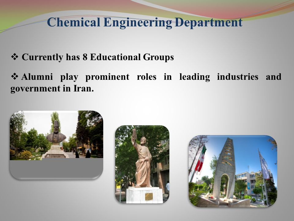 Chemical Engineering Department  Currently has 8 Educational Groups  Alumni play prominent roles in leading industries and government in Iran.