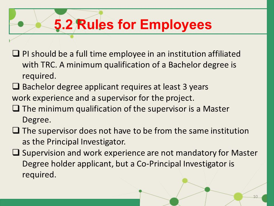 10 5.2 Rules for Employees  PI should be a full time employee in an institution affiliated with TRC. A minimum qualification of a Bachelor degree is