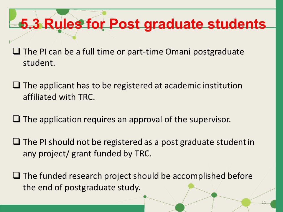 11 5.3 Rules for Post graduate students  The PI can be a full time or part-time Omani postgraduate student.  The applicant has to be registered at a