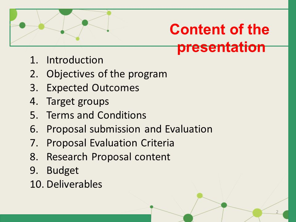 2 Content of the presentation 1.Introduction 2.Objectives of the program 3.Expected Outcomes 4.Target groups 5.Terms and Conditions 6.Proposal submission and Evaluation 7.Proposal Evaluation Criteria 8.Research Proposal content 9.Budget 10.Deliverables