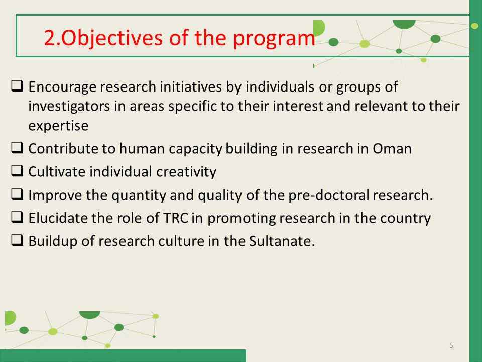 5  Encourage research initiatives by individuals or groups of investigators in areas specific to their interest and relevant to their expertise  Contribute to human capacity building in research in Oman  Cultivate individual creativity  Improve the quantity and quality of the pre-doctoral research.