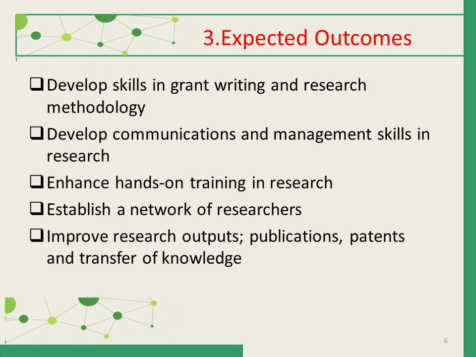 6  Develop skills in grant writing and research methodology  Develop communications and management skills in research  Enhance hands-on training in