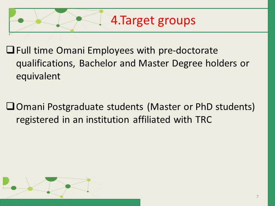 7  Full time Omani Employees with pre-doctorate qualifications, Bachelor and Master Degree holders or equivalent  Omani Postgraduate students (Master or PhD students) registered in an institution affiliated with TRC 4.Target groups