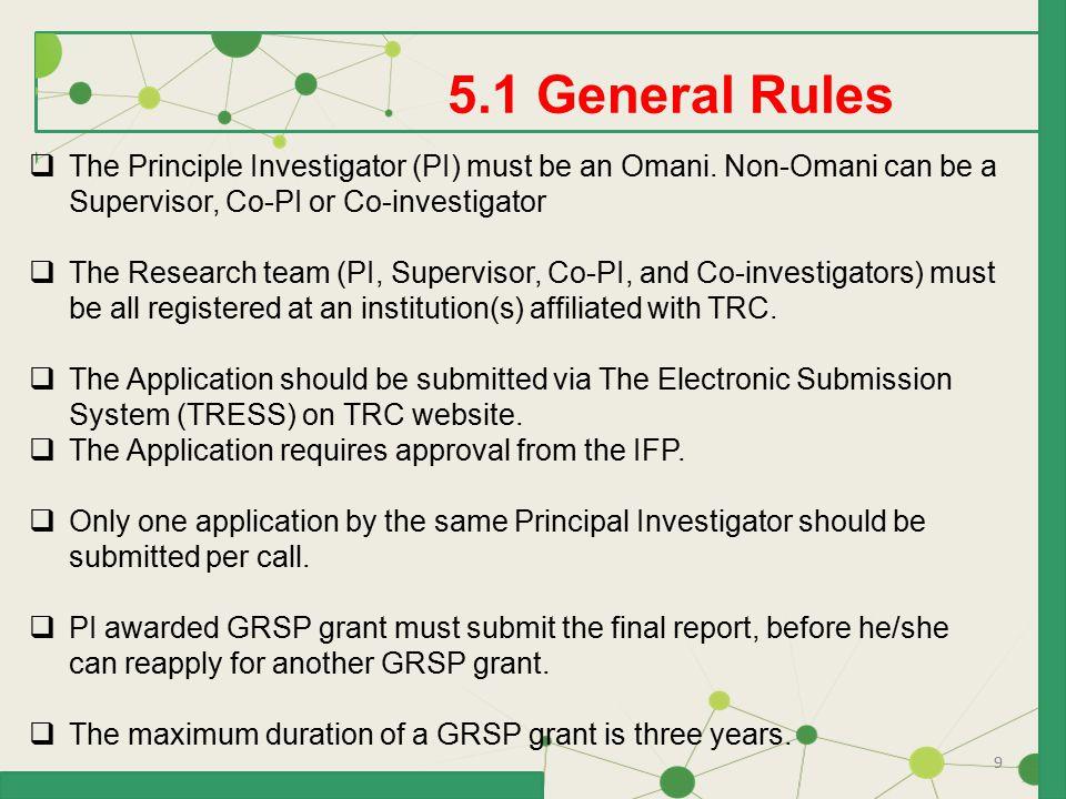 9 5.1 General Rules  The Principle Investigator (PI) must be an Omani. Non-Omani can be a Supervisor, Co-PI or Co-investigator  The Research team (P