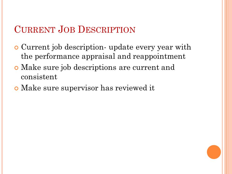 C URRENT J OB D ESCRIPTION Current job description- update every year with the performance appraisal and reappointment Make sure job descriptions are current and consistent Make sure supervisor has reviewed it