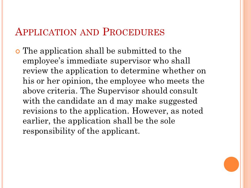 A PPLICATION AND P ROCEDURES The application shall be submitted to the employee's immediate supervisor who shall review the application to determine whether on his or her opinion, the employee who meets the above criteria.
