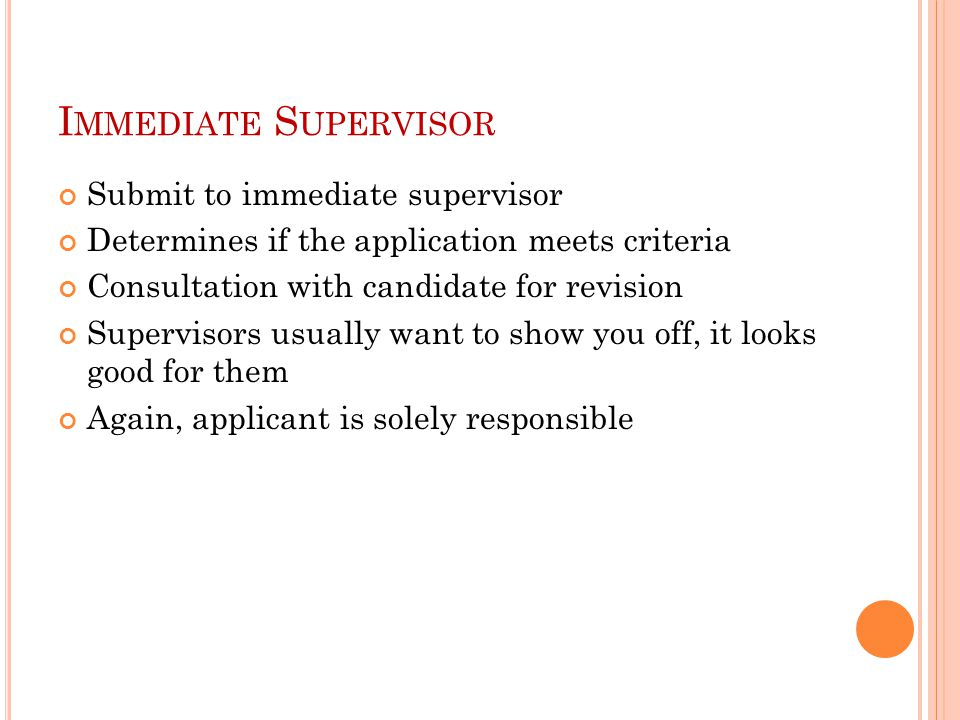 I MMEDIATE S UPERVISOR Submit to immediate supervisor Determines if the application meets criteria Consultation with candidate for revision Supervisors usually want to show you off, it looks good for them Again, applicant is solely responsible