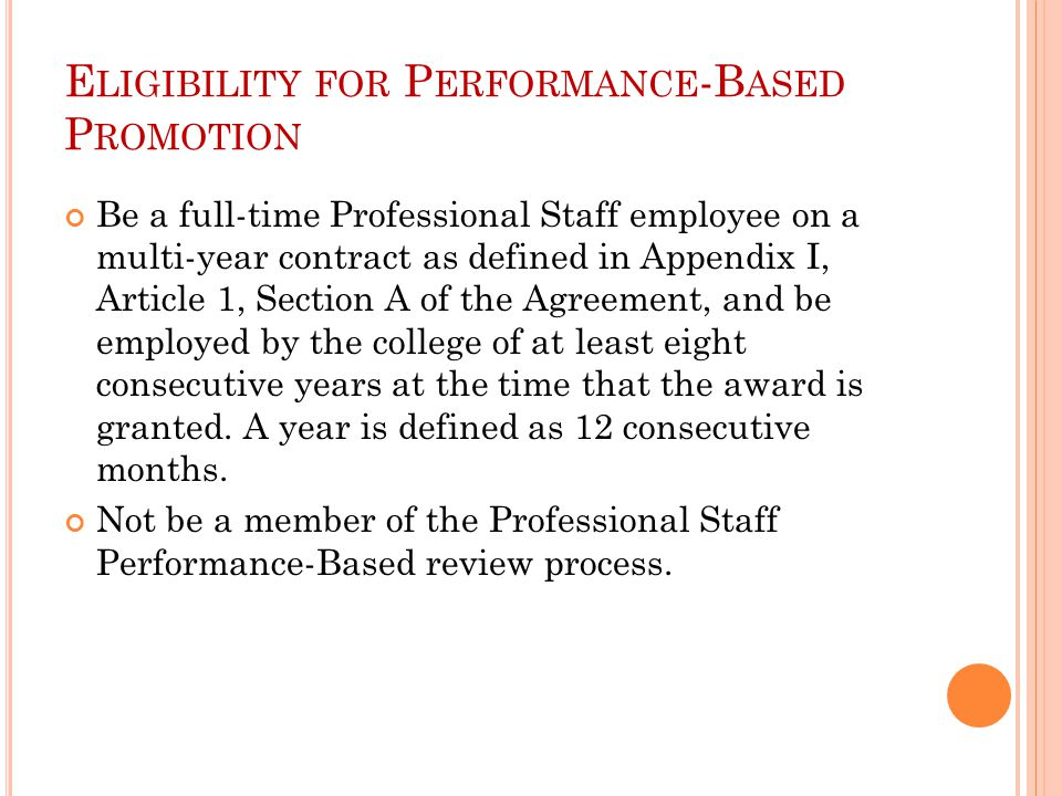 E LIGIBILITY FOR P ERFORMANCE -B ASED P ROMOTION Be a full-time Professional Staff employee on a multi-year contract as defined in Appendix I, Article 1, Section A of the Agreement, and be employed by the college of at least eight consecutive years at the time that the award is granted.