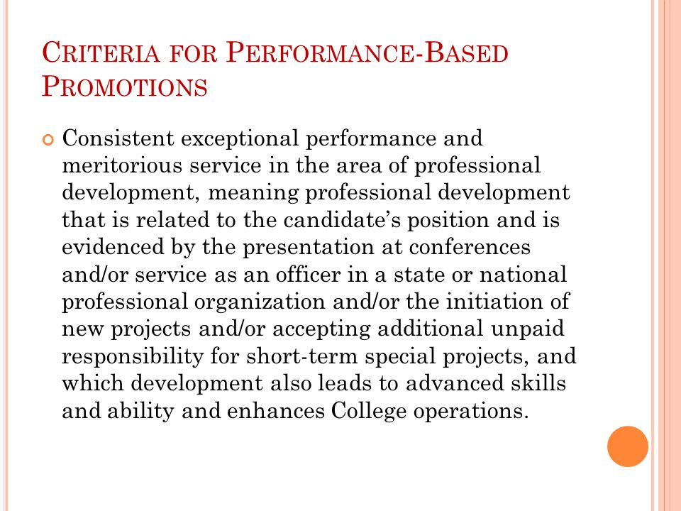 C RITERIA FOR P ERFORMANCE -B ASED P ROMOTIONS Consistent exceptional performance and meritorious service in the area of professional development, meaning professional development that is related to the candidate's position and is evidenced by the presentation at conferences and/or service as an officer in a state or national professional organization and/or the initiation of new projects and/or accepting additional unpaid responsibility for short-term special projects, and which development also leads to advanced skills and ability and enhances College operations.