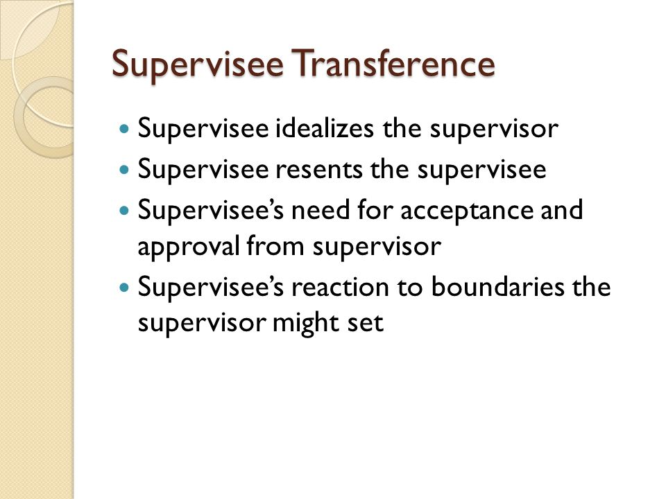 Supervisee Transference Supervisee idealizes the supervisor Supervisee resents the supervisee Supervisee's need for acceptance and approval from supervisor Supervisee's reaction to boundaries the supervisor might set