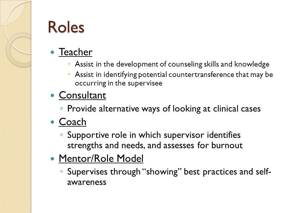 Roles Teacher  Assist in the development of counseling skills and knowledge  Assist in identifying potential countertransference that may be occurring in the supervisee Consultant ◦ Provide alternative ways of looking at clinical cases Coach ◦ Supportive role in which supervisor identifies strengths and needs, and assesses for burnout Mentor/Role Model ◦ Supervises through showing best practices and self- awareness