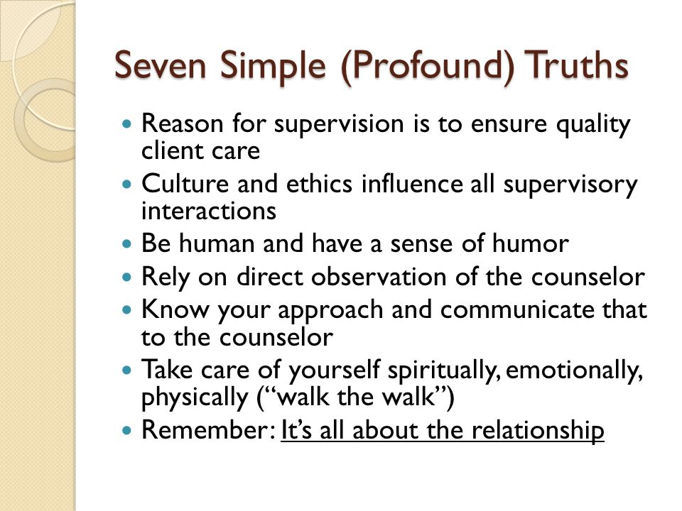Seven Simple (Profound) Truths Reason for supervision is to ensure quality client care Culture and ethics influence all supervisory interactions Be human and have a sense of humor Rely on direct observation of the counselor Know your approach and communicate that to the counselor Take care of yourself spiritually, emotionally, physically ( walk the walk ) Remember: It's all about the relationship