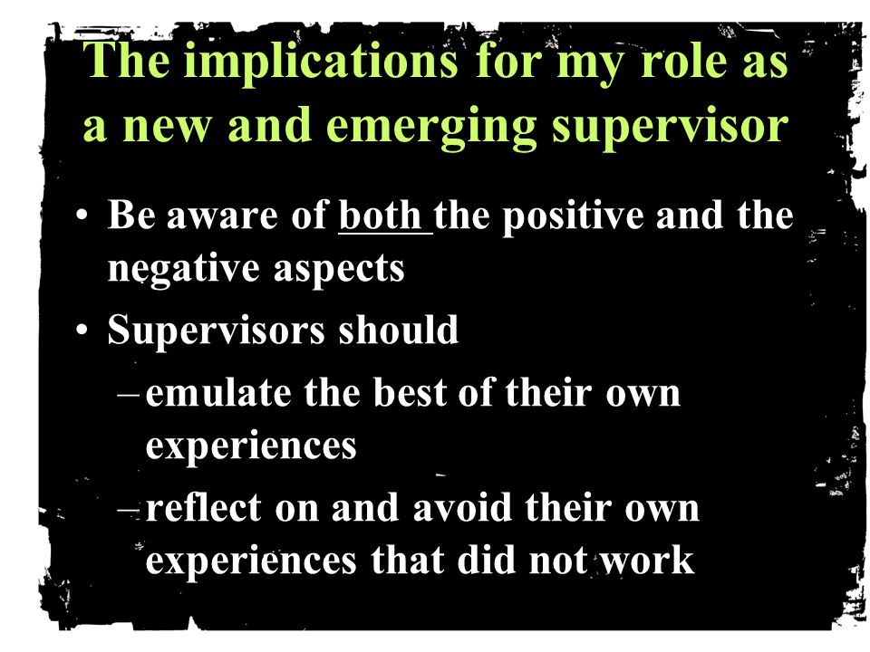 The implications for my role as a new and emerging supervisor The implications for my role as a new and emerging supervisor Be aware of both the positive and the negative aspectsBe aware of both the positive and the negative aspects Supervisors shouldSupervisors should –emulate the best of their own experiences –reflect on and avoid their own experiences that did not work.