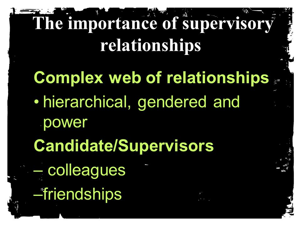 The importance of supervisory relationships Complex web of relationships hierarchical, gendered and powerhierarchical, gendered and powerCandidate/Supervisors – colleagues –friendships