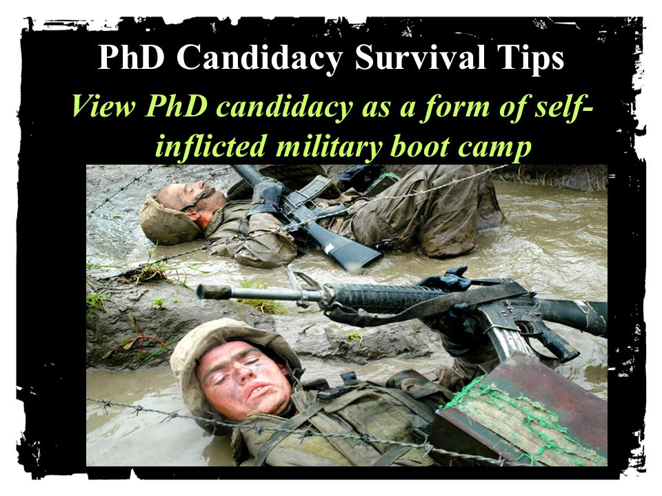 PhD Candidacy Survival Tips View PhD candidacy as a form of self- inflicted military boot camp.