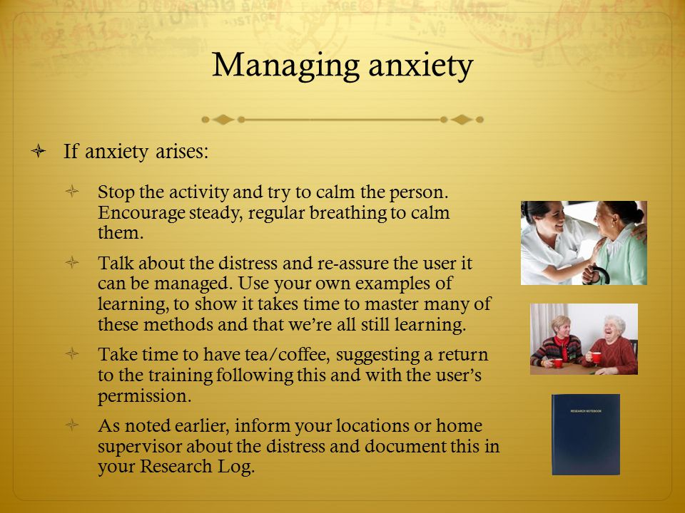  If anxiety arises:  Stop the activity and try to calm the person. Encourage steady, regular breathing to calm them.  Talk about the distress and r