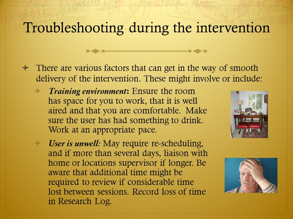 Troubleshooting during the intervention  There are various factors that can get in the way of smooth delivery of the intervention. These might involv