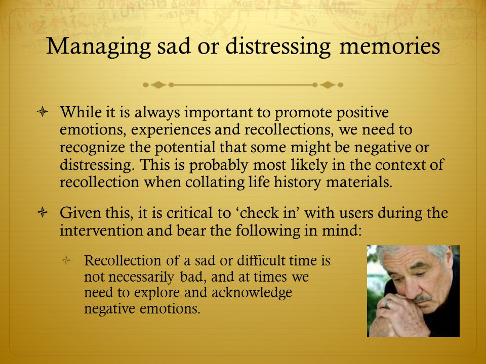 Managing sad or distressing memories  While it is always important to promote positive emotions, experiences and recollections, we need to recognize the potential that some might be negative or distressing.